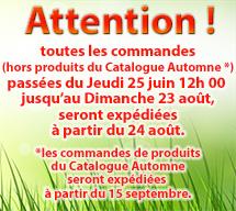 Attention ! toutes les commandes (hors produits du Catalogue Automne *) passées du Jeudi 25 juin 12h 00 jusqu'au Dimanche 23 août, seront expédiées à partir du 24 août. *les commandes de produits du Catalogue Automne seront expédiées à partir du 15 septembre.